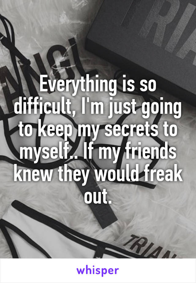 Everything is so difficult, I'm just going to keep my secrets to myself.. If my friends knew they would freak out.
