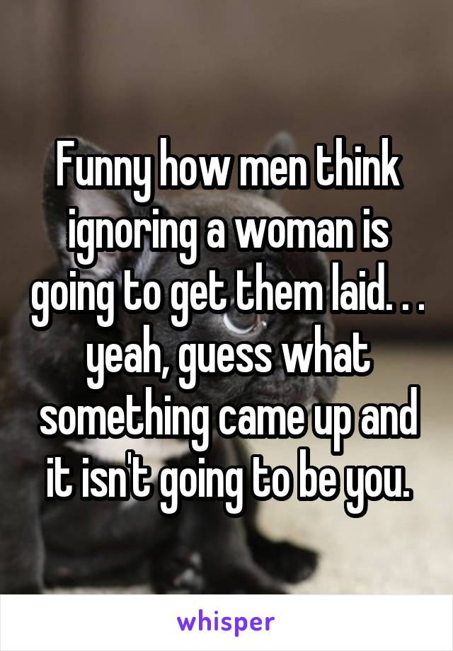 Funny how men think ignoring a woman is going to get them laid. . . yeah, guess what something came up and it isn't going to be you.