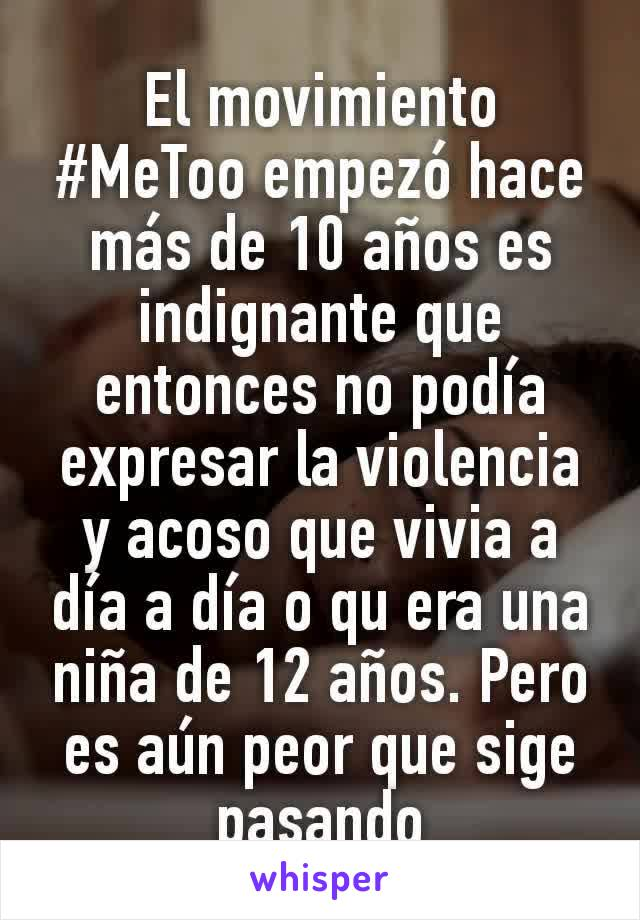 El movimiento #MeToo empezó hace más de 10 años es indignante que entonces no podía expresar la violencia y acoso que vivia a día a día o qu era una niña de 12 años. Pero es aún peor que sige pasando