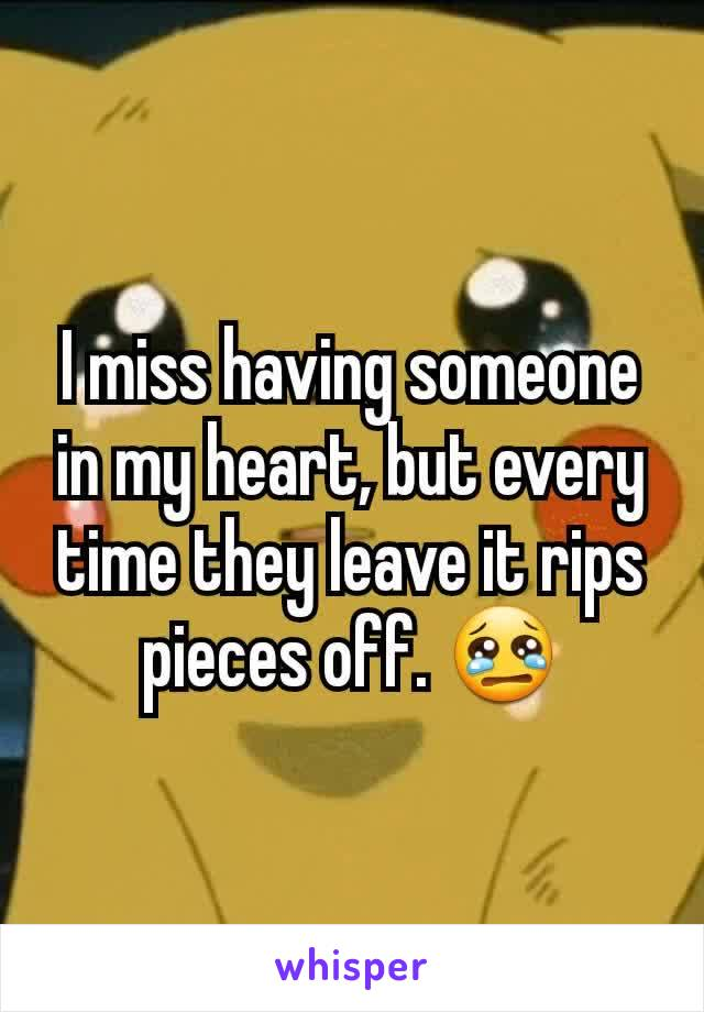 I miss having someone in my heart, but every time they leave it rips pieces off. 😢
