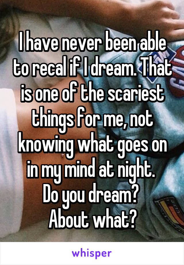I have never been able to recal if I dream. That is one of the scariest things for me, not knowing what goes on in my mind at night.  Do you dream?  About what?