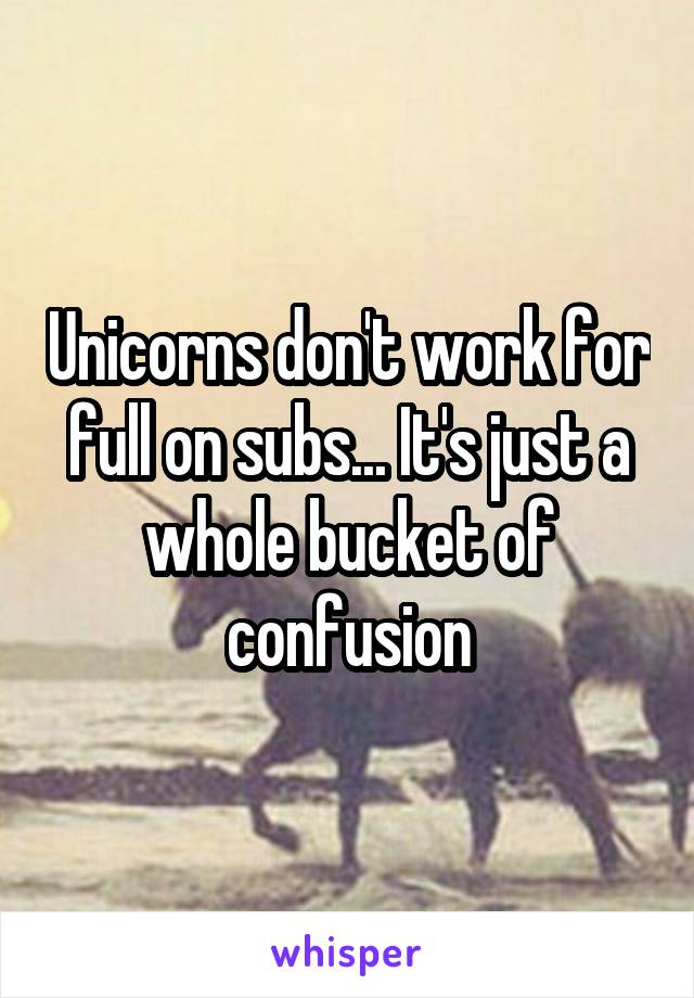 Unicorns don't work for full on subs... It's just a whole bucket of confusion