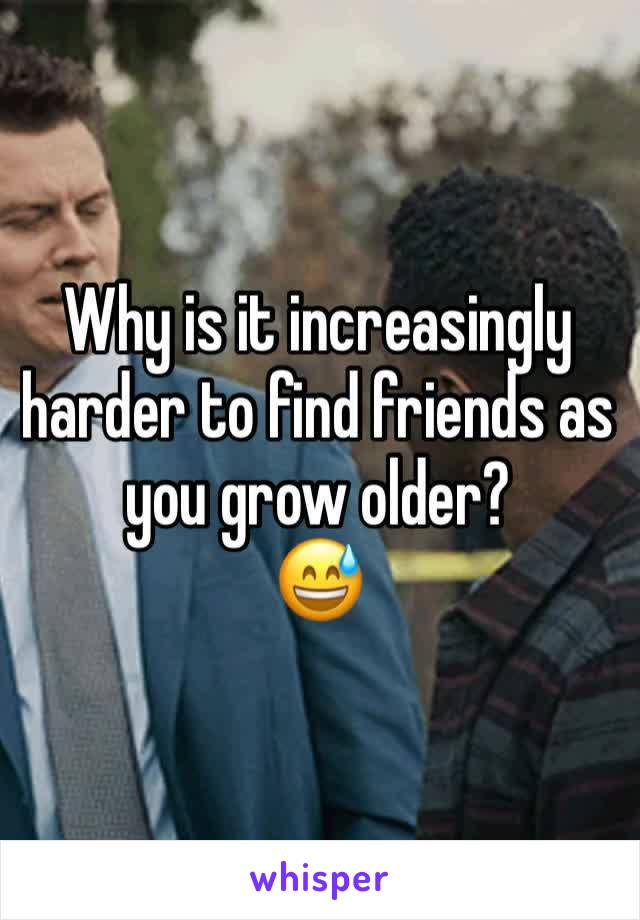 Why is it increasingly harder to find friends as you grow older? 😅