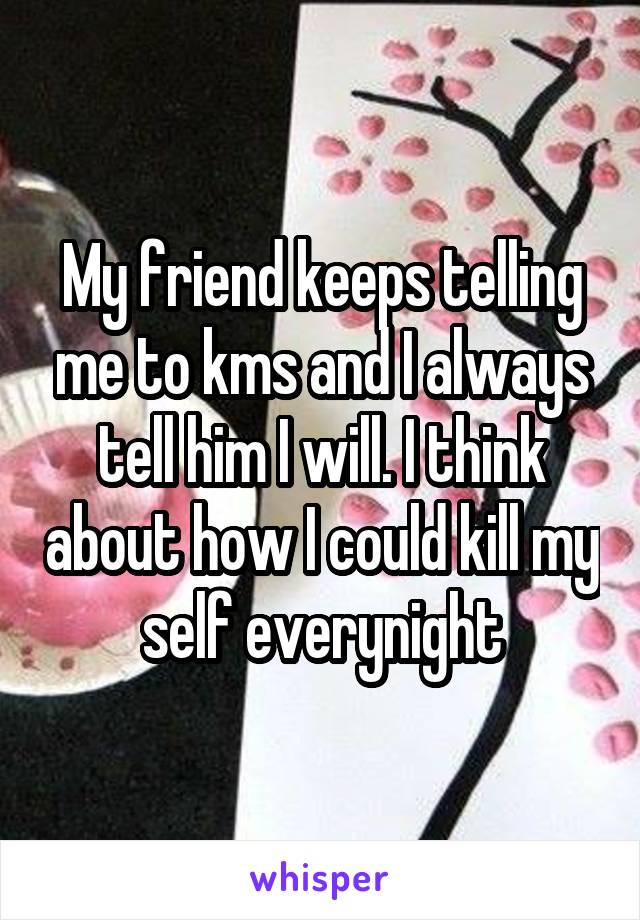My friend keeps telling me to kms and I always tell him I will. I think about how I could kill my self everynight