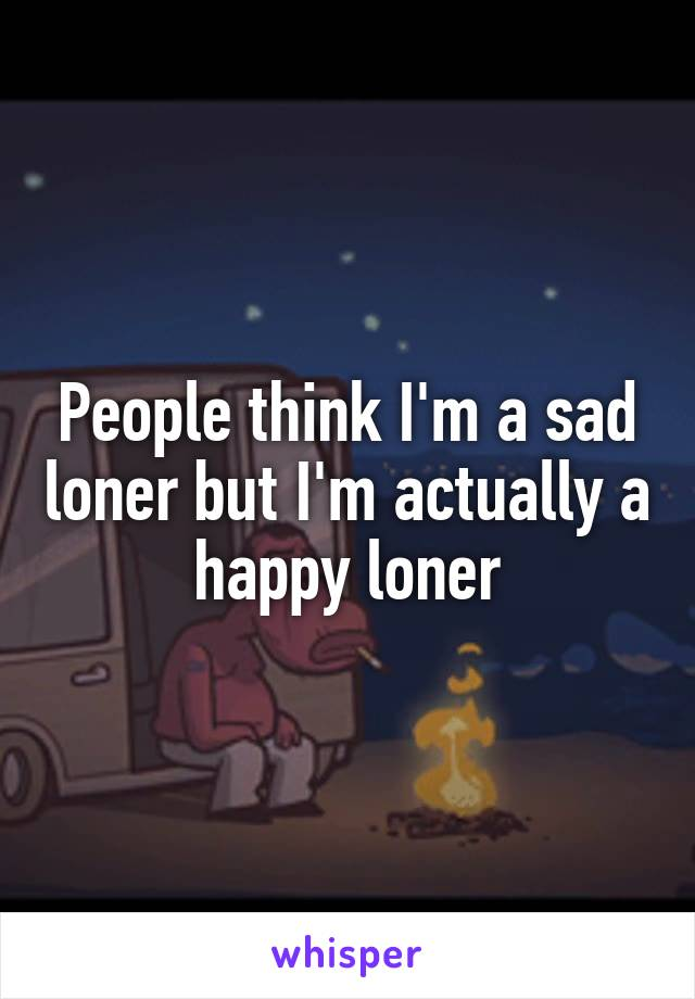 People think I'm a sad loner but I'm actually a happy loner