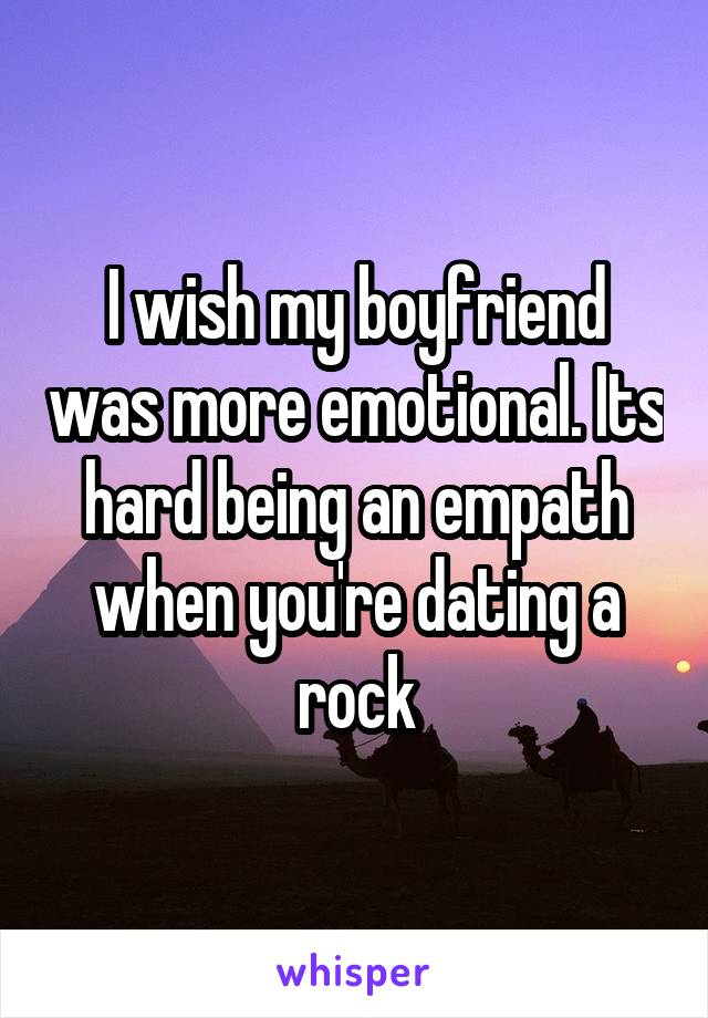 I wish my boyfriend was more emotional. Its hard being an empath when you're dating a rock