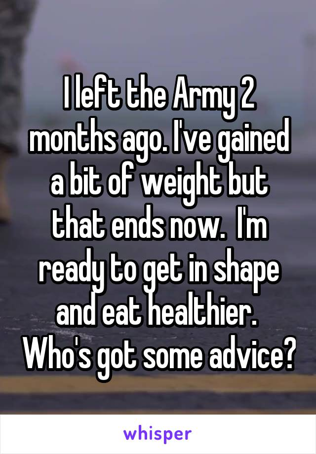 I left the Army 2 months ago. I've gained a bit of weight but that ends now.  I'm ready to get in shape and eat healthier.  Who's got some advice?