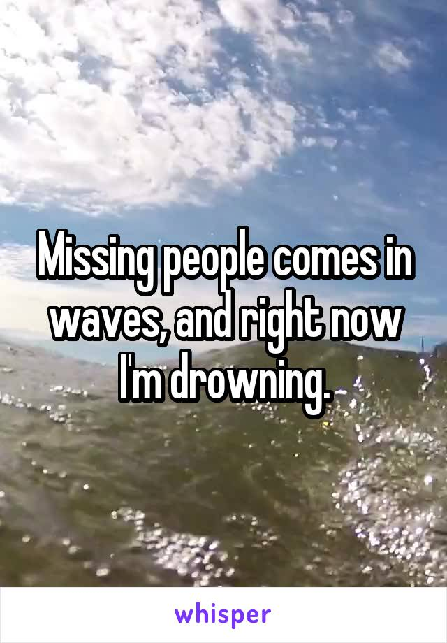 Missing people comes in waves, and right now I'm drowning.