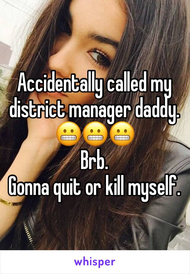 Accidentally called my district manager daddy. 😬😬😬  Brb.  Gonna quit or kill myself.