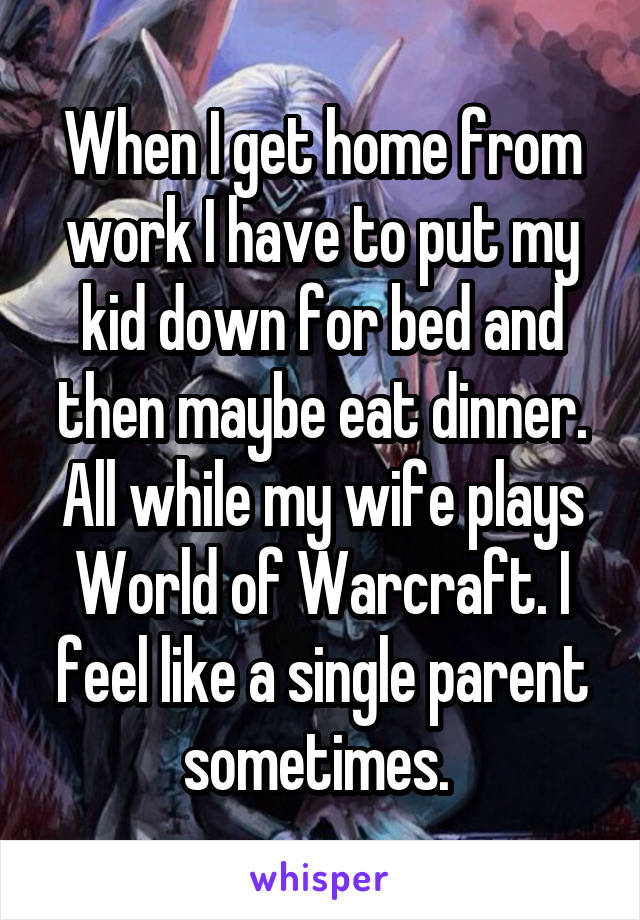 When I get home from work I have to put my kid down for bed and then maybe eat dinner. All while my wife plays World of Warcraft. I feel like a single parent sometimes.