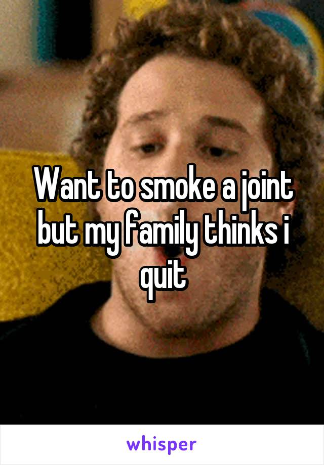 Want to smoke a joint but my family thinks i quit