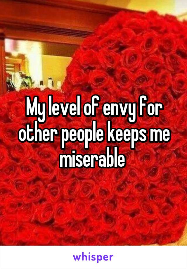 My level of envy for other people keeps me miserable