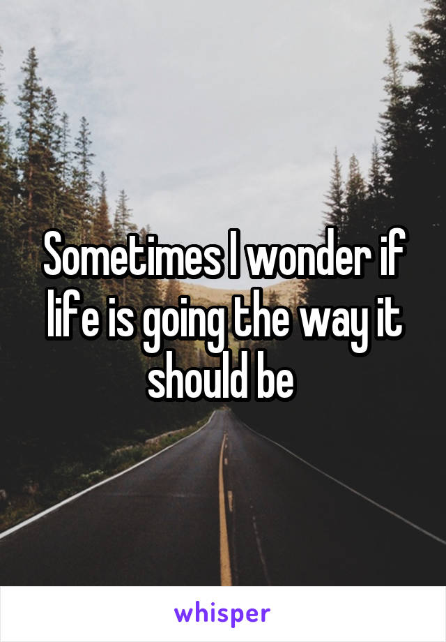 Sometimes I wonder if life is going the way it should be