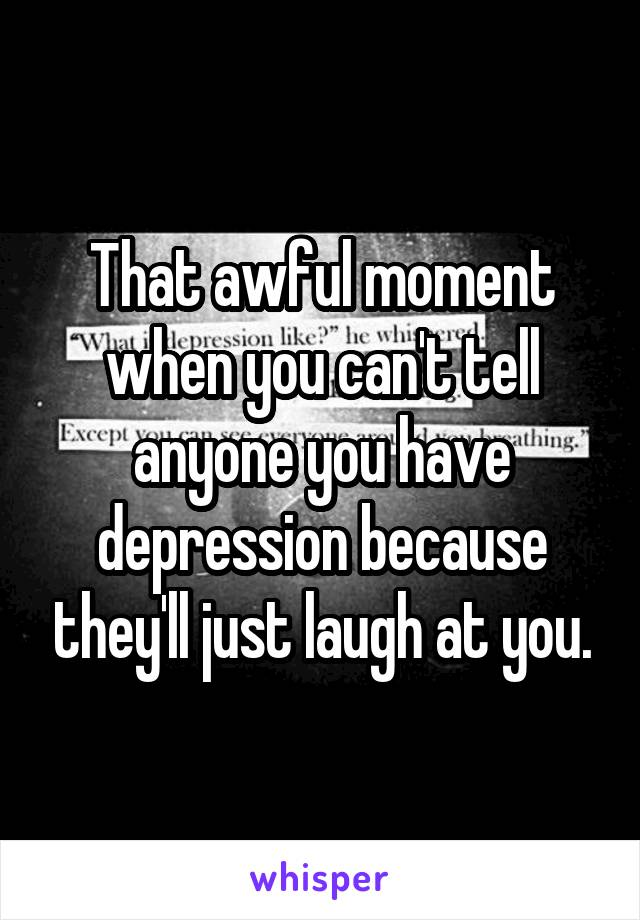 That awful moment when you can't tell anyone you have depression because they'll just laugh at you.