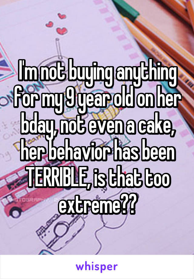 I'm not buying anything for my 9 year old on her bday, not even a cake, her behavior has been TERRIBLE, is that too extreme??