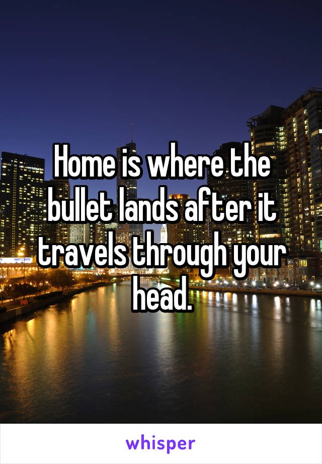 Home is where the bullet lands after it travels through your head.