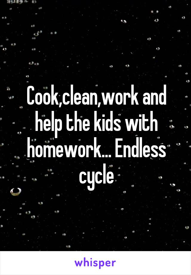 Cook,clean,work and help the kids with homework... Endless cycle