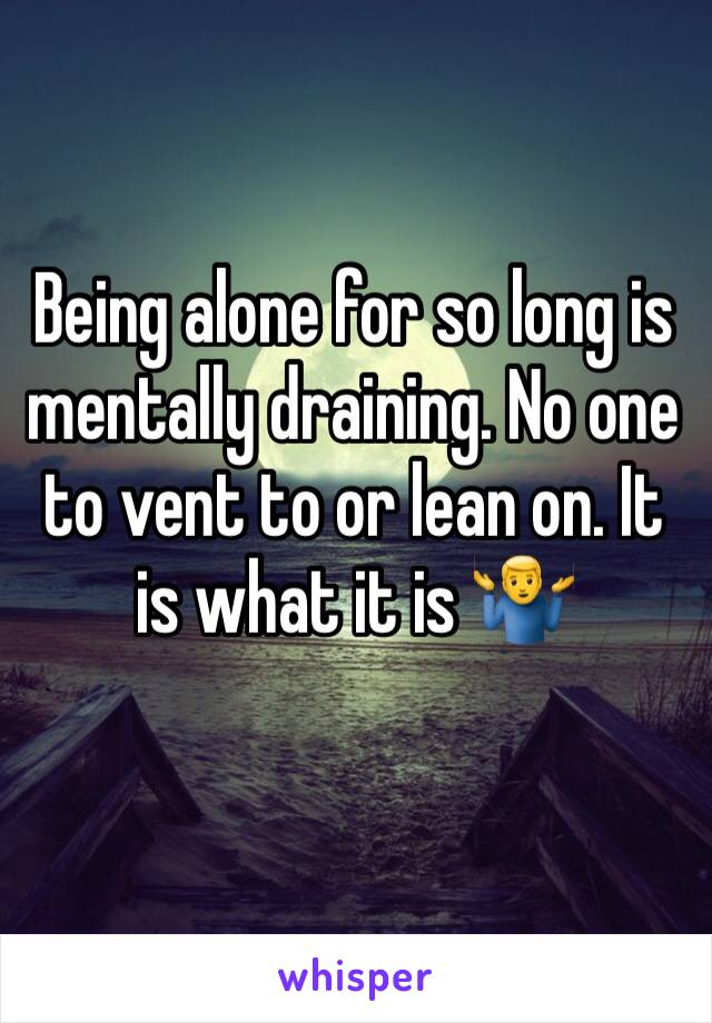Being alone for so long is mentally draining. No one to vent to or lean on. It is what it is 🤷‍♂️