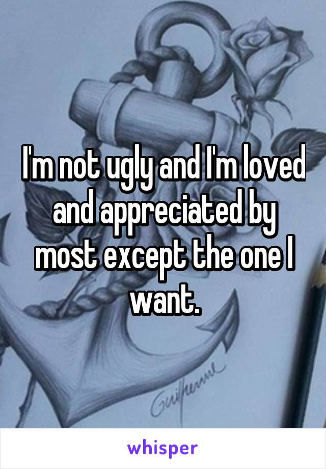 I'm not ugly and I'm loved and appreciated by most except the one I want.