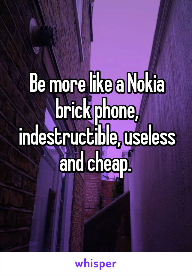 Be more like a Nokia brick phone, indestructible, useless and cheap.