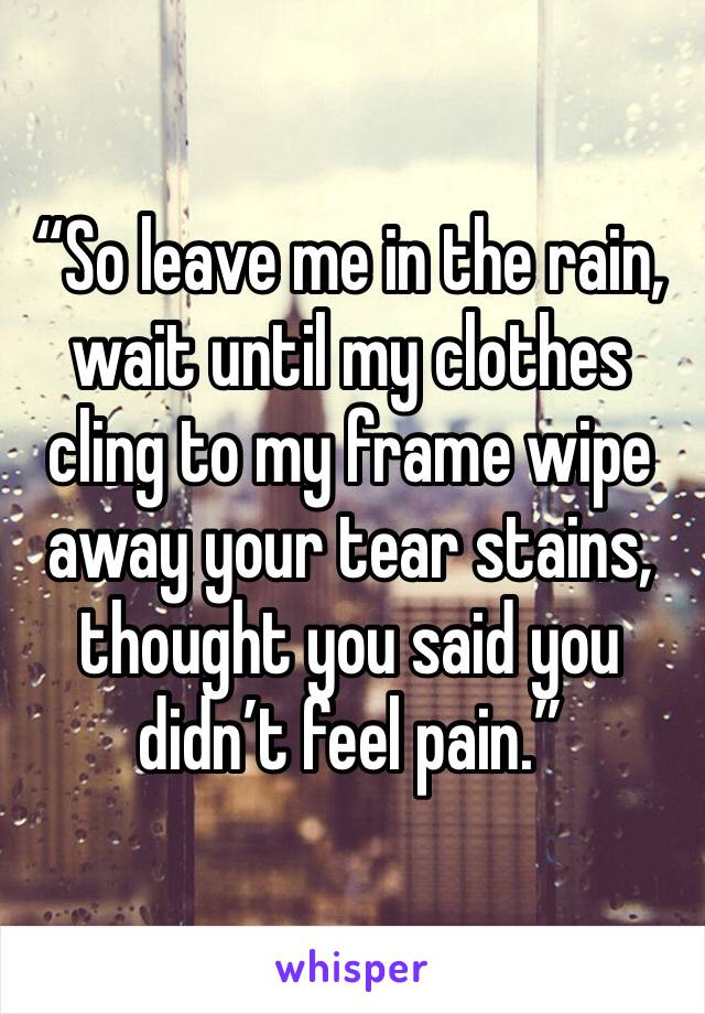 """So leave me in the rain, wait until my clothes cling to my frame wipe away your tear stains, thought you said you didn't feel pain."""
