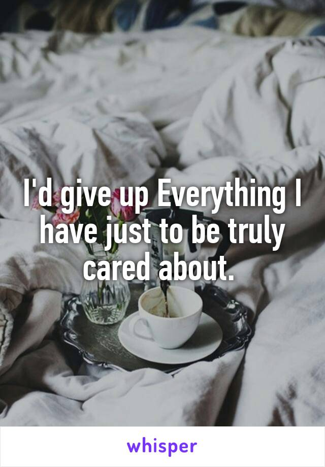 I'd give up Everything I have just to be truly cared about.