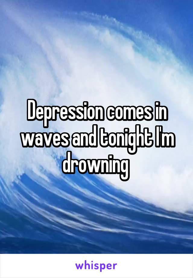 Depression comes in waves and tonight I'm drowning