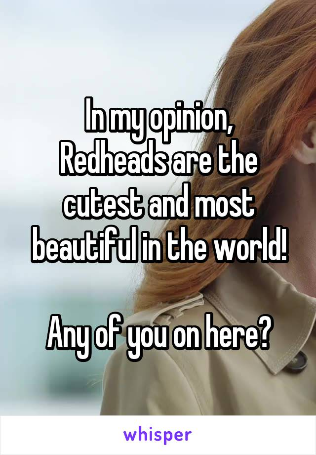 In my opinion, Redheads are the cutest and most beautiful in the world!  Any of you on here?