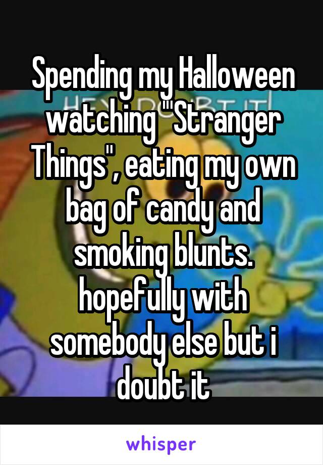 "Spending my Halloween watching '""Stranger Things"", eating my own bag of candy and smoking blunts. hopefully with somebody else but i doubt it"