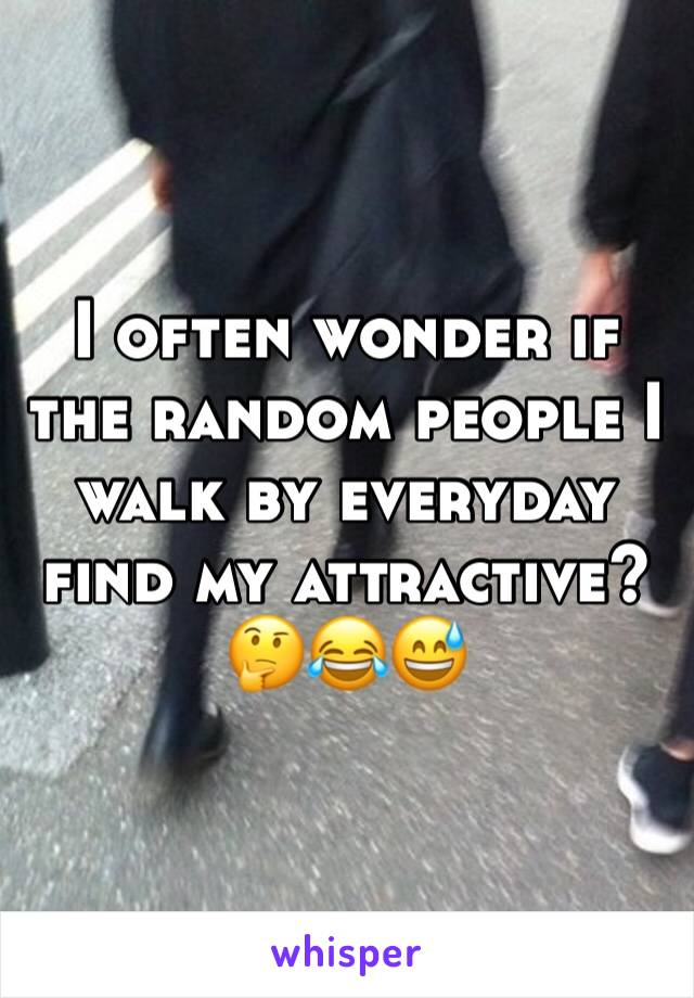 I often wonder if the random people I walk by everyday find my attractive?  🤔😂😅