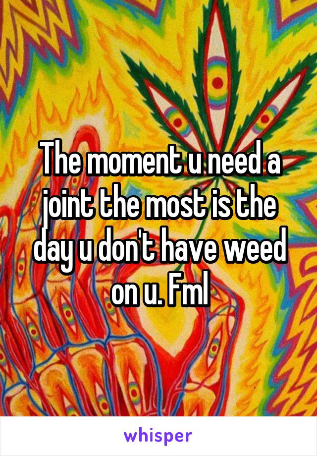 The moment u need a joint the most is the day u don't have weed on u. Fml