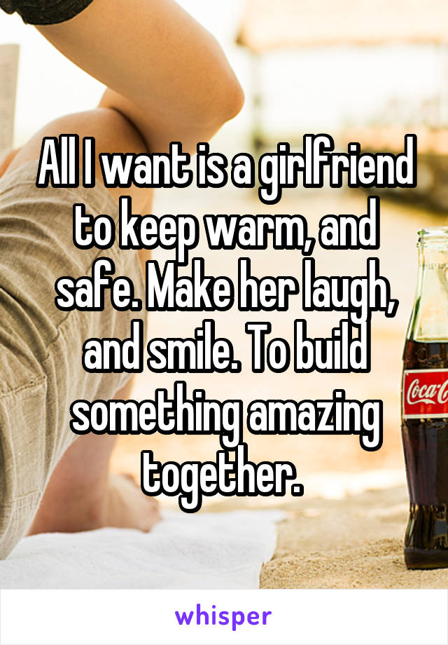 All I want is a girlfriend to keep warm, and safe. Make her laugh, and smile. To build something amazing together.