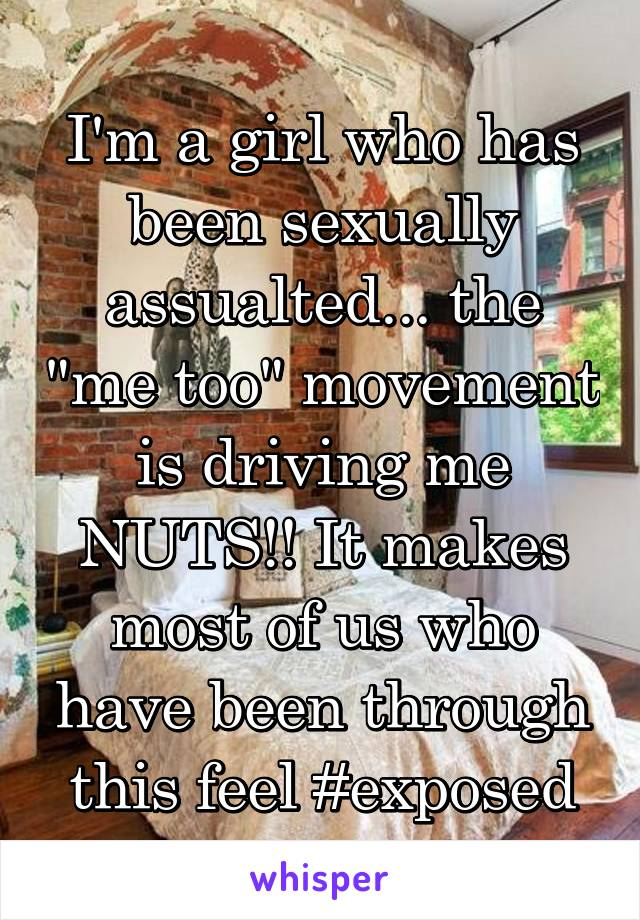 "I'm a girl who has been sexually assualted... the ""me too"" movement is driving me NUTS!! It makes most of us who have been through this feel #exposed"