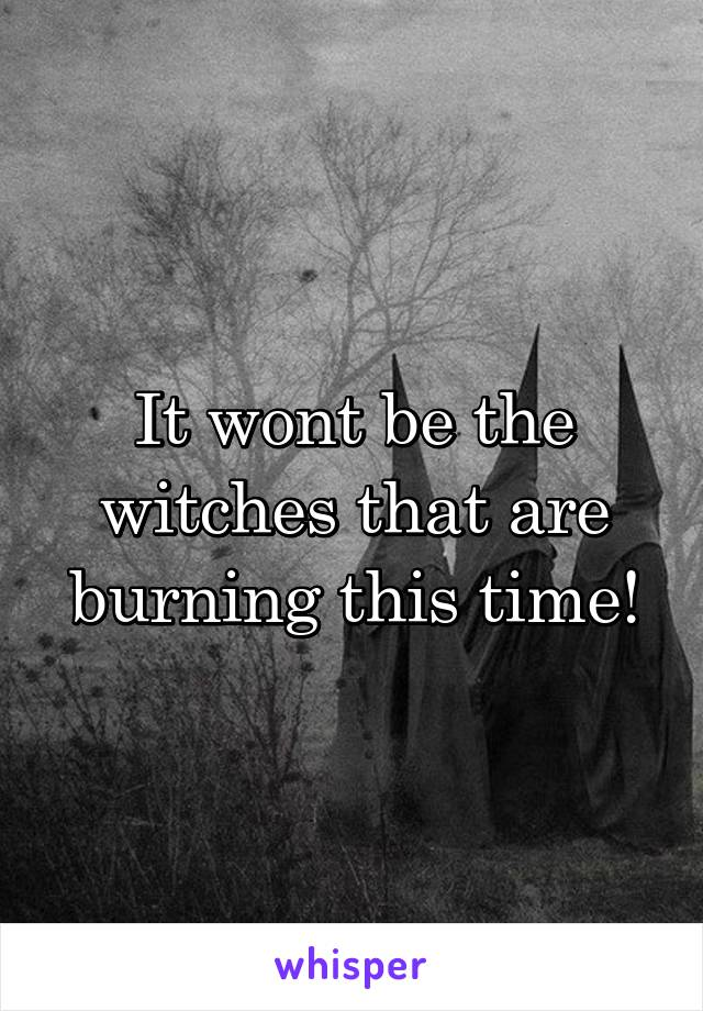 It wont be the witches that are burning this time!