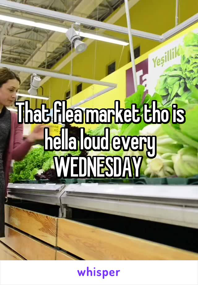 That flea market tho is hella loud every WEDNESDAY
