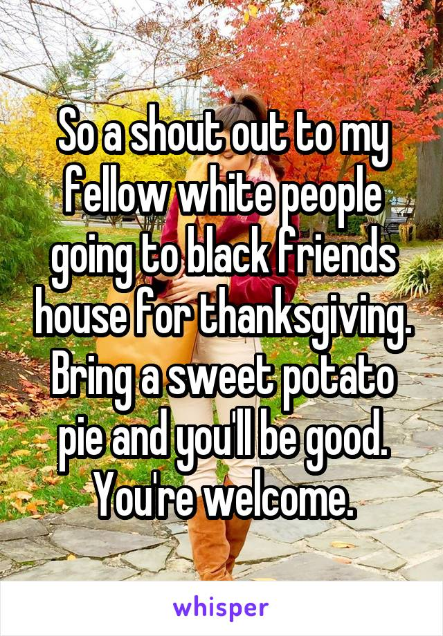 So a shout out to my fellow white people going to black friends house for thanksgiving. Bring a sweet potato pie and you'll be good. You're welcome.