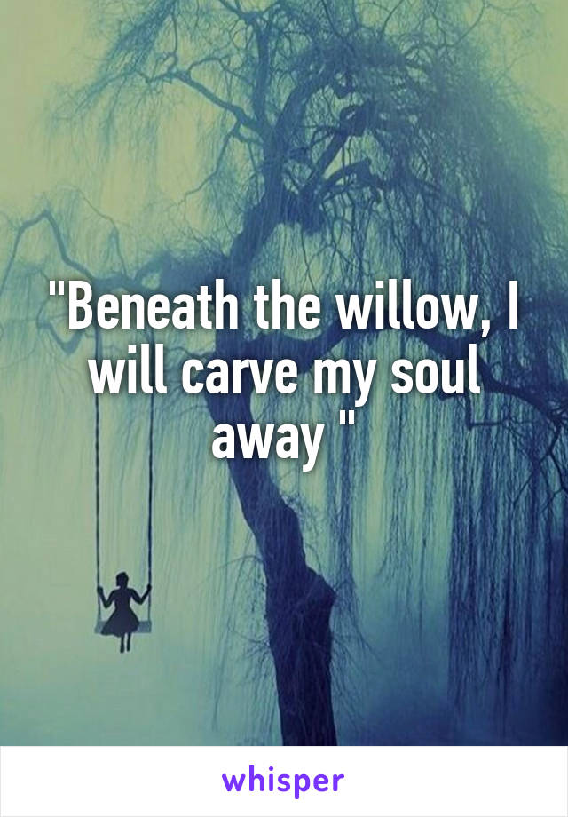 """""""Beneath the willow, I will carve my soul away """""""