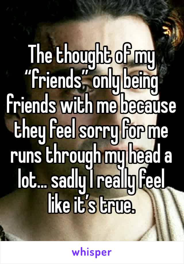 "The thought of my ""friends"" only being friends with me because they feel sorry for me runs through my head a lot... sadly I really feel like it's true."