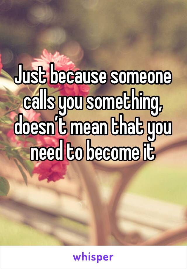 Just because someone calls you something, doesn't mean that you need to become it