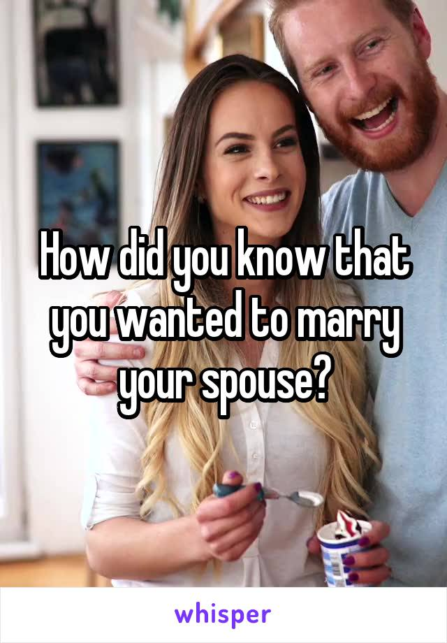 How did you know that you wanted to marry your spouse?