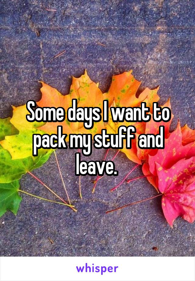 Some days I want to pack my stuff and leave.