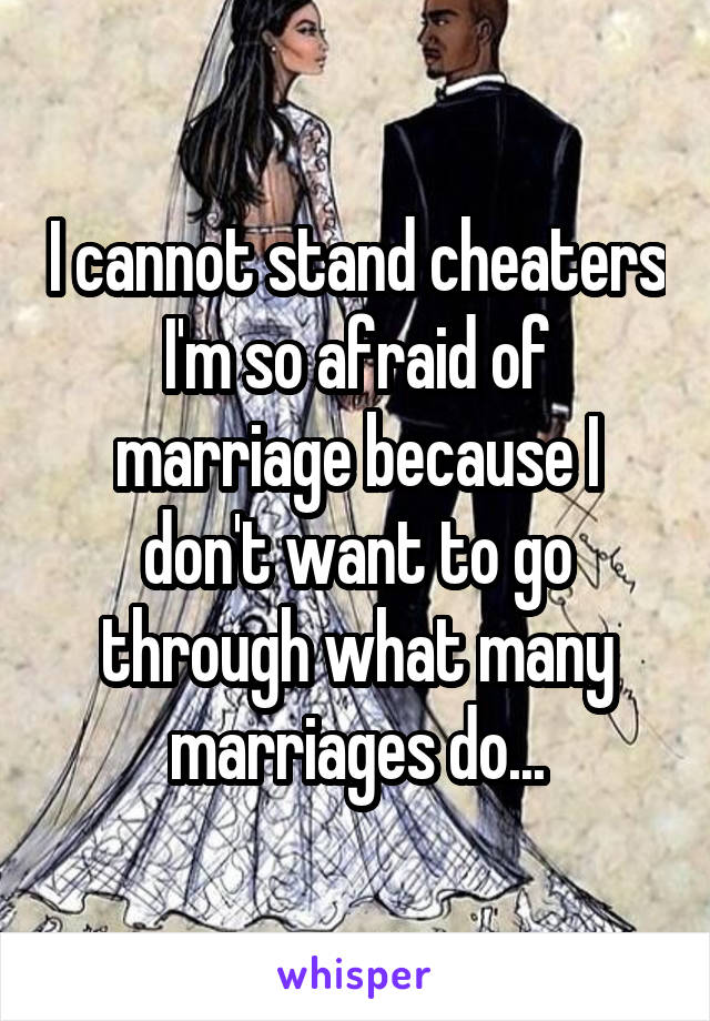 I cannot stand cheaters I'm so afraid of marriage because I don't want to go through what many marriages do...