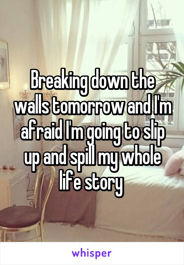 Breaking down the walls tomorrow and I'm afraid I'm going to slip up and spill my whole life story