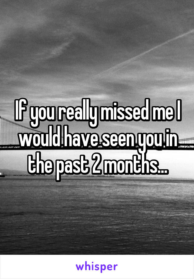 If you really missed me I would have seen you in the past 2 months...