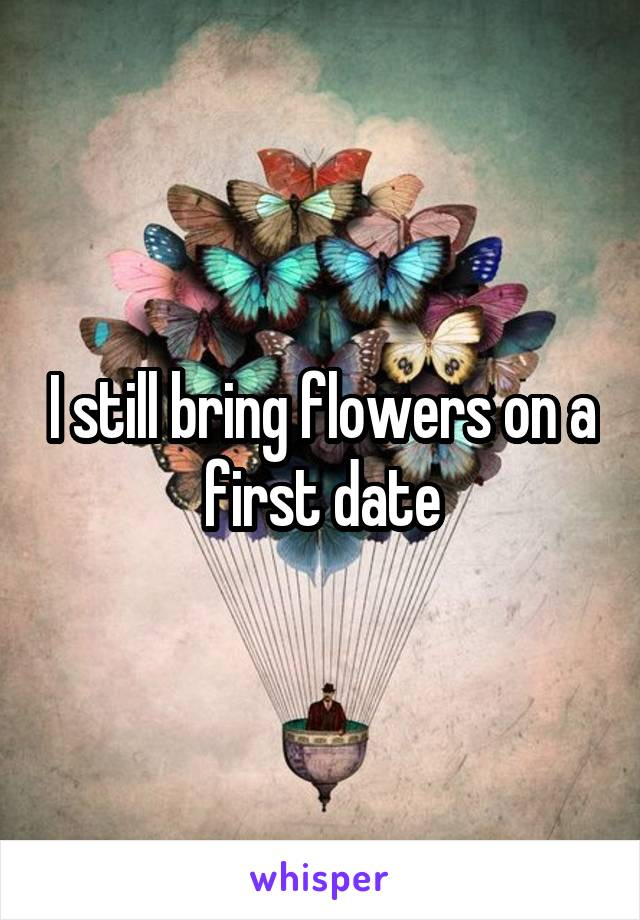 I still bring flowers on a first date