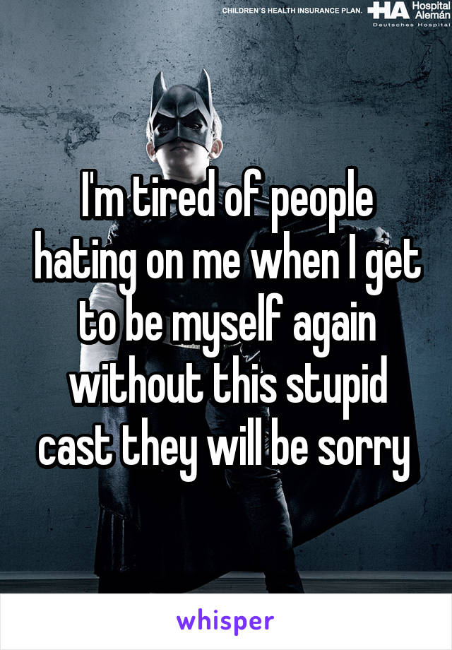 I'm tired of people hating on me when I get to be myself again without this stupid cast they will be sorry