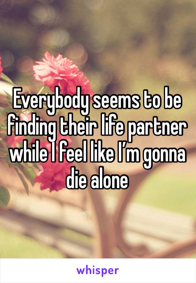 Everybody seems to be finding their life partner while I feel like I'm gonna die alone