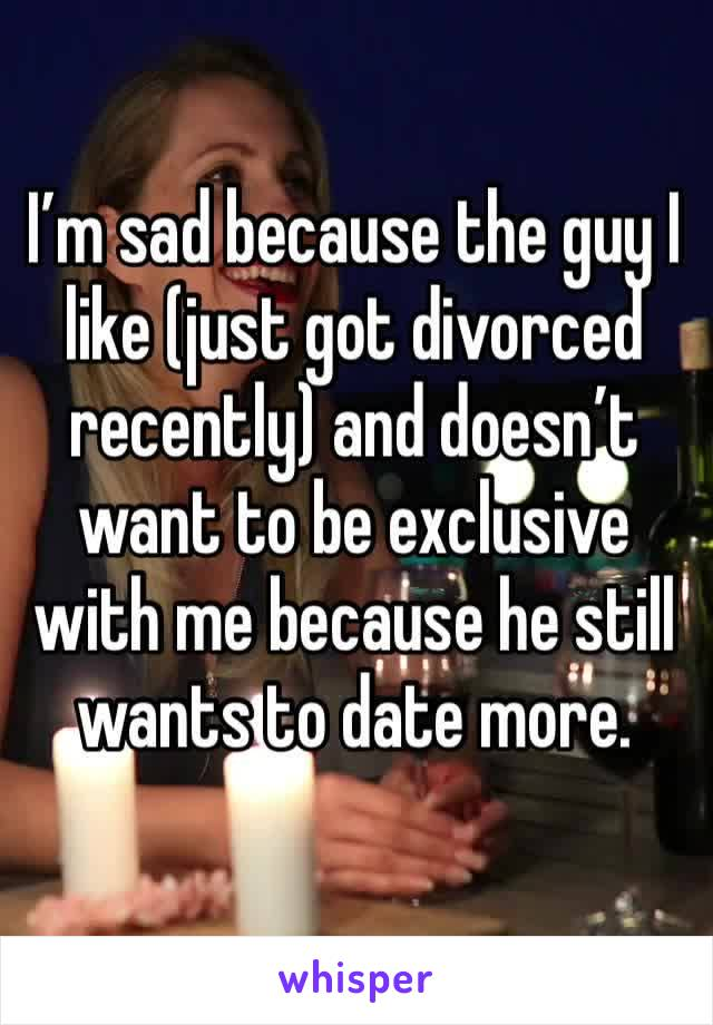 I'm sad because the guy I like (just got divorced recently) and doesn't want to be exclusive with me because he still wants to date more.