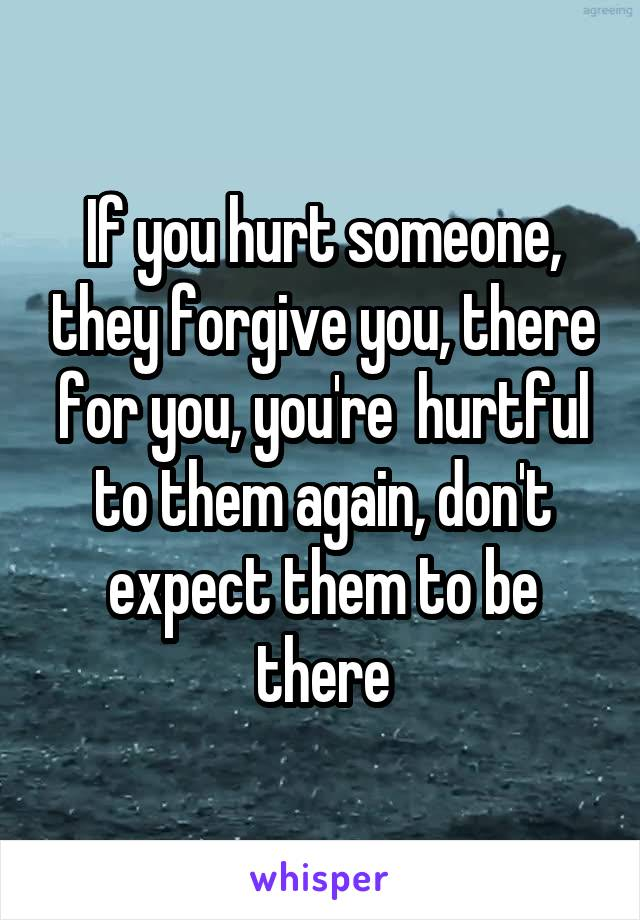 If you hurt someone, they forgive you, there for you, you're  hurtful to them again, don't expect them to be there