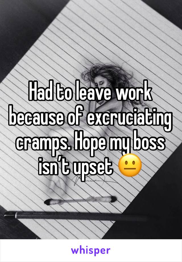 Had to leave work because of excruciating cramps. Hope my boss isn't upset 😐